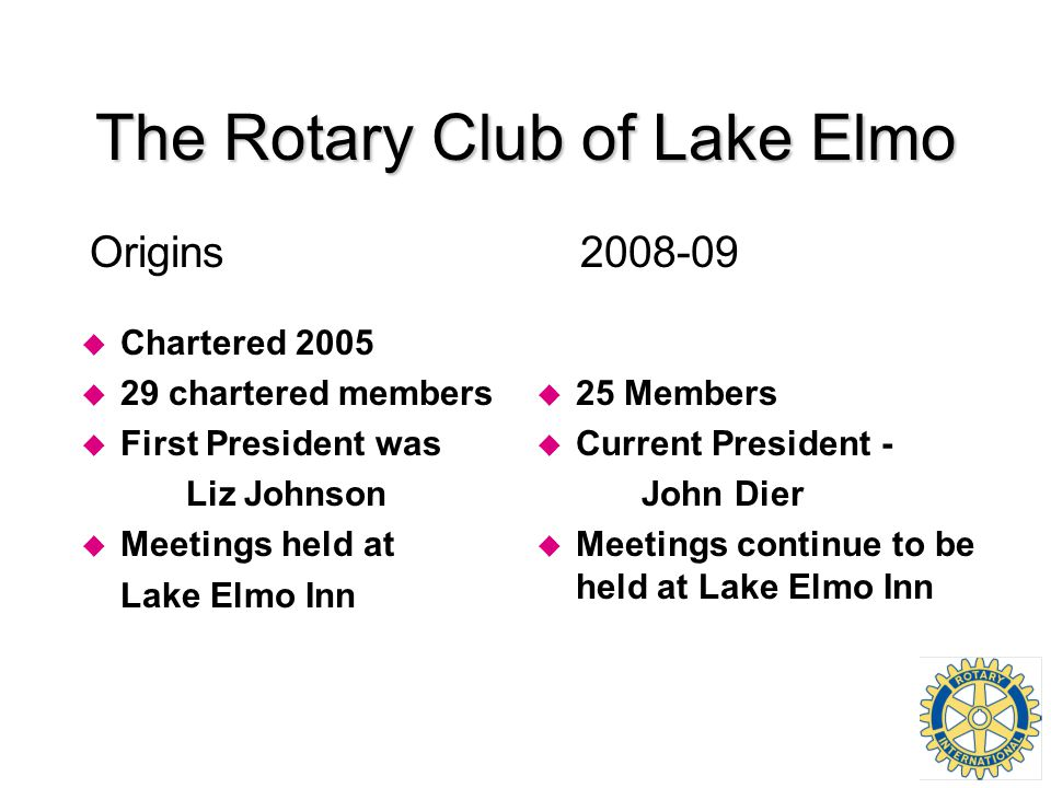 u Chartered 2005 u 29 chartered members u First President was Liz Johnson u Meetings held at Lake Elmo Inn u 25 Members u Current President - John Die