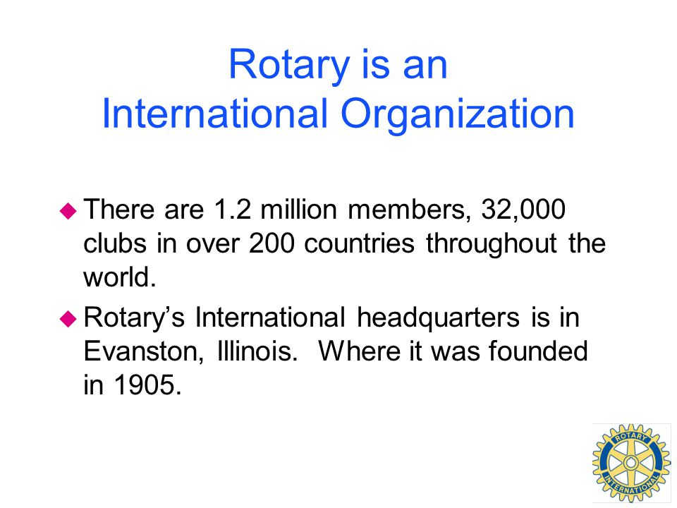 Rotary is an International Organization u There are 1.2 million members, 32,000 clubs in over 200 countries throughout the world. u Rotary's Internati