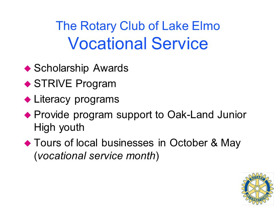 The Rotary Club of Lake Elmo Vocational Service u Scholarship Awards u STRIVE Program u Literacy programs u Provide program support to Oak-Land Junior