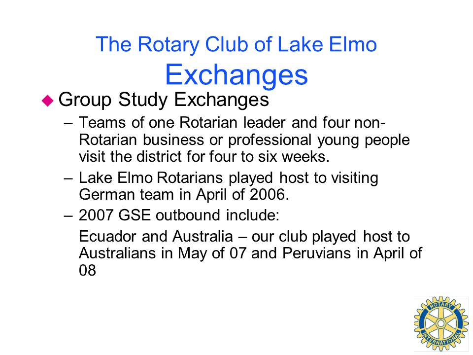The Rotary Club of Lake Elmo Exchanges u Group Study Exchanges –Teams of one Rotarian leader and four non- Rotarian business or professional young peo
