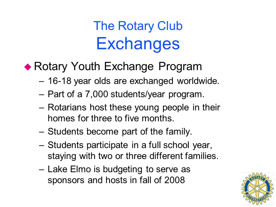 The Rotary Club Exchanges u Rotary Youth Exchange Program –16-18 year olds are exchanged worldwide.