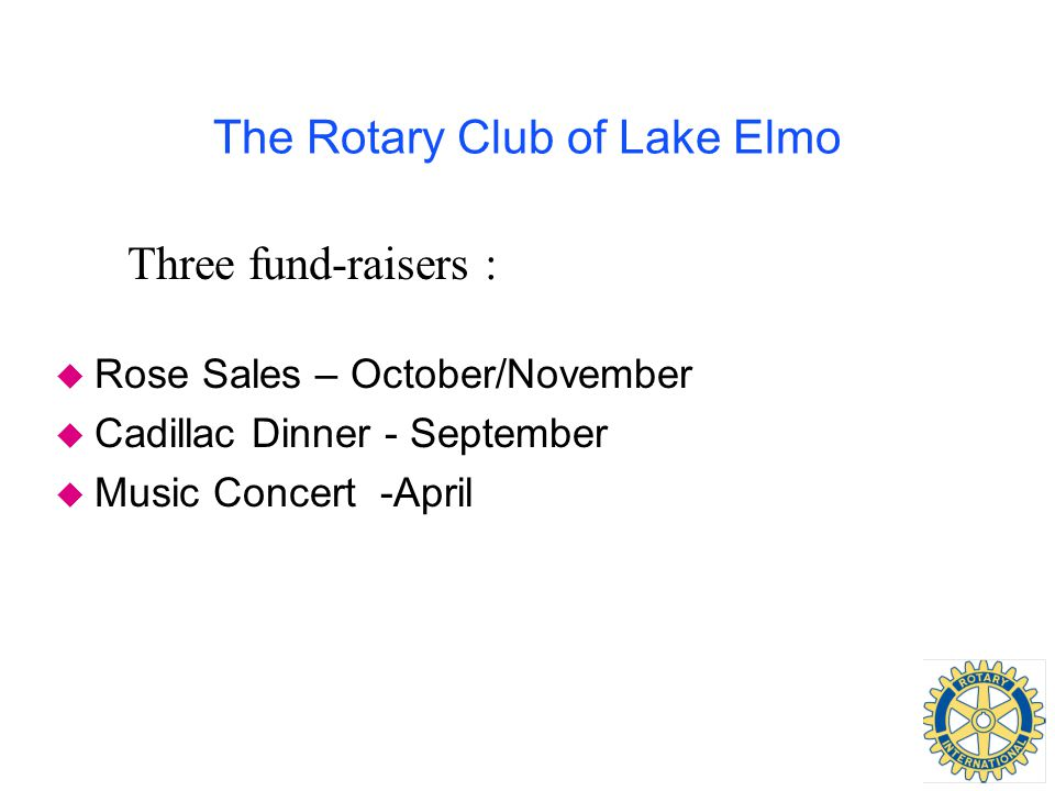 The Rotary Club of Lake Elmo Three fund-raisers : u Rose Sales – October/November u Cadillac Dinner - September u Music Concert -April