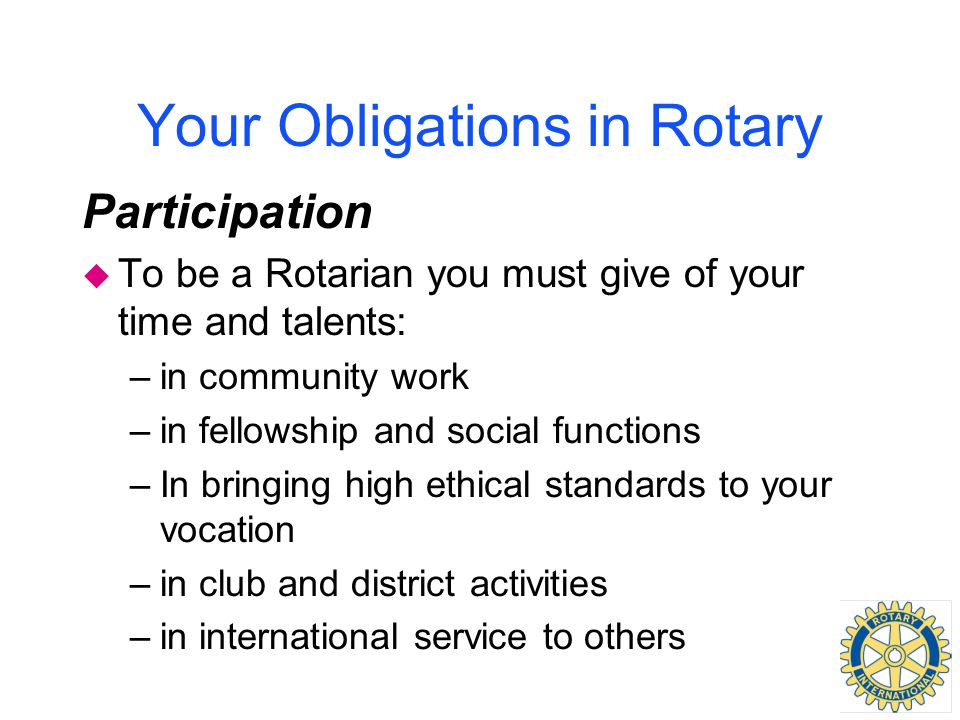 Your Obligations in Rotary Participation u To be a Rotarian you must give of your time and talents: –in community work –in fellowship and social functions –In bringing high ethical standards to your vocation –in club and district activities –in international service to others