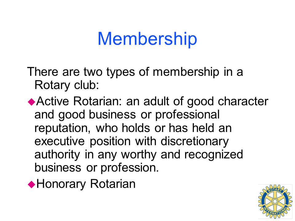 Membership There are two types of membership in a Rotary club: u Active Rotarian: an adult of good character and good business or professional reputat