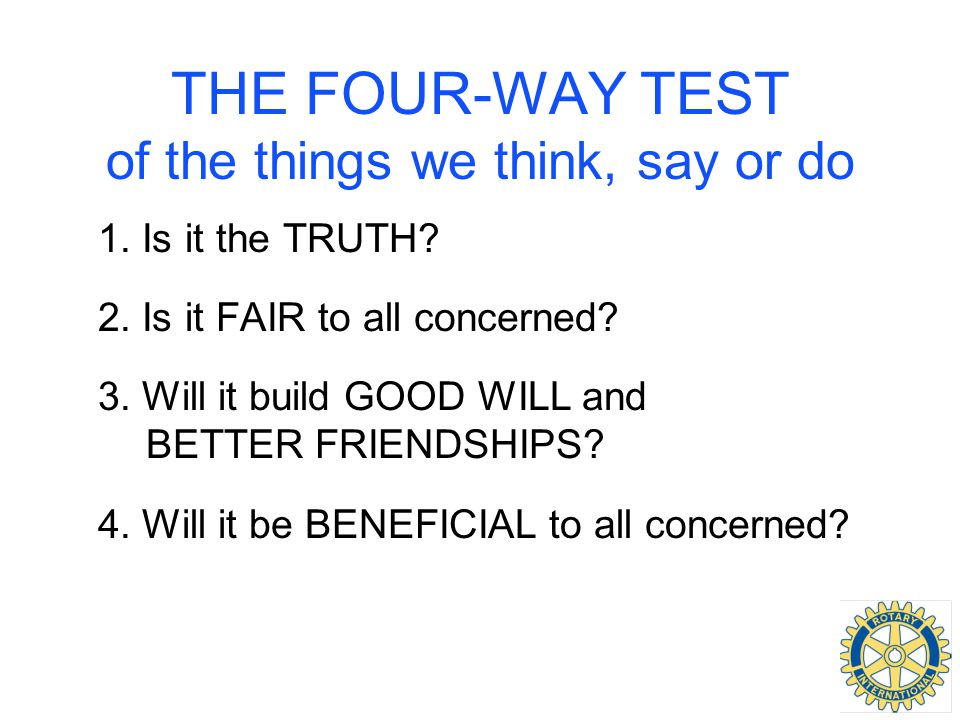 THE FOUR-WAY TEST of the things we think, say or do 1. Is it the TRUTH? 2. Is it FAIR to all concerned? 3. Will it build GOOD WILL and BETTER FRIENDSH