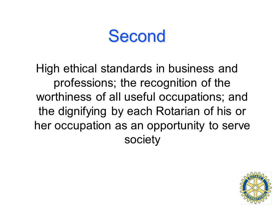 Second High ethical standards in business and professions; the recognition of the worthiness of all useful occupations; and the dignifying by each Rotarian of his or her occupation as an opportunity to serve society