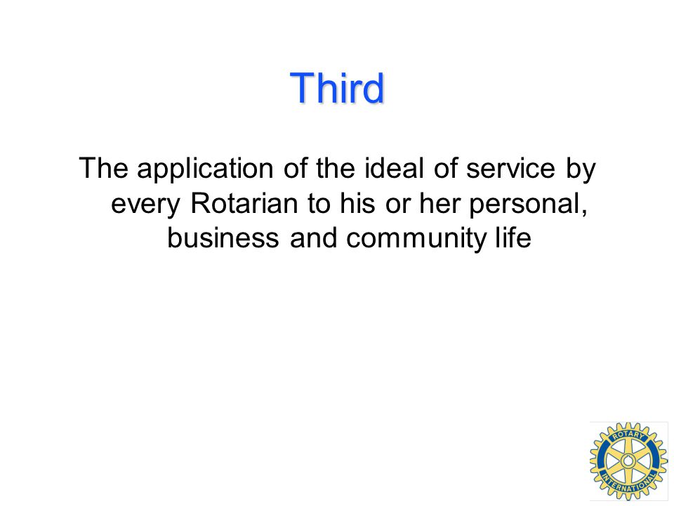 Third The application of the ideal of service by every Rotarian to his or her personal, business and community life