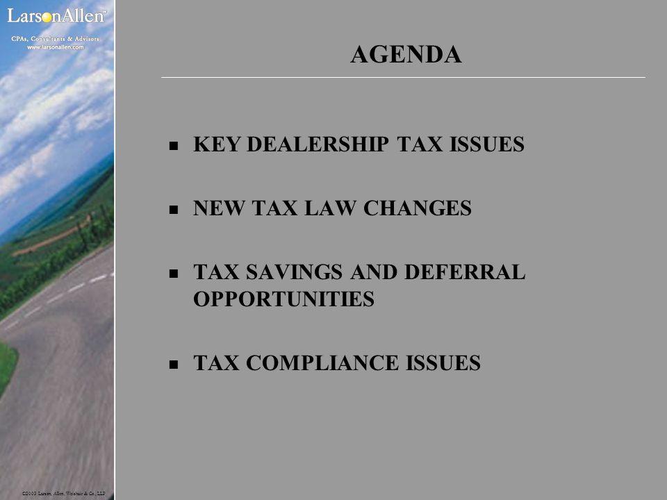 ©2003 Larson, Allen, Weishair & Co., LLP AGENDA n KEY DEALERSHIP TAX ISSUES n NEW TAX LAW CHANGES n TAX SAVINGS AND DEFERRAL OPPORTUNITIES n TAX COMPL
