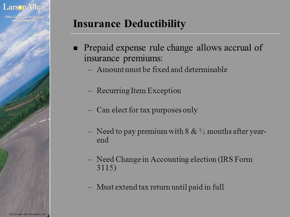 ©2003 Larson, Allen, Weishair & Co., LLP Insurance Deductibility n Prepaid expense rule change allows accrual of insurance premiums: –Amount must be f
