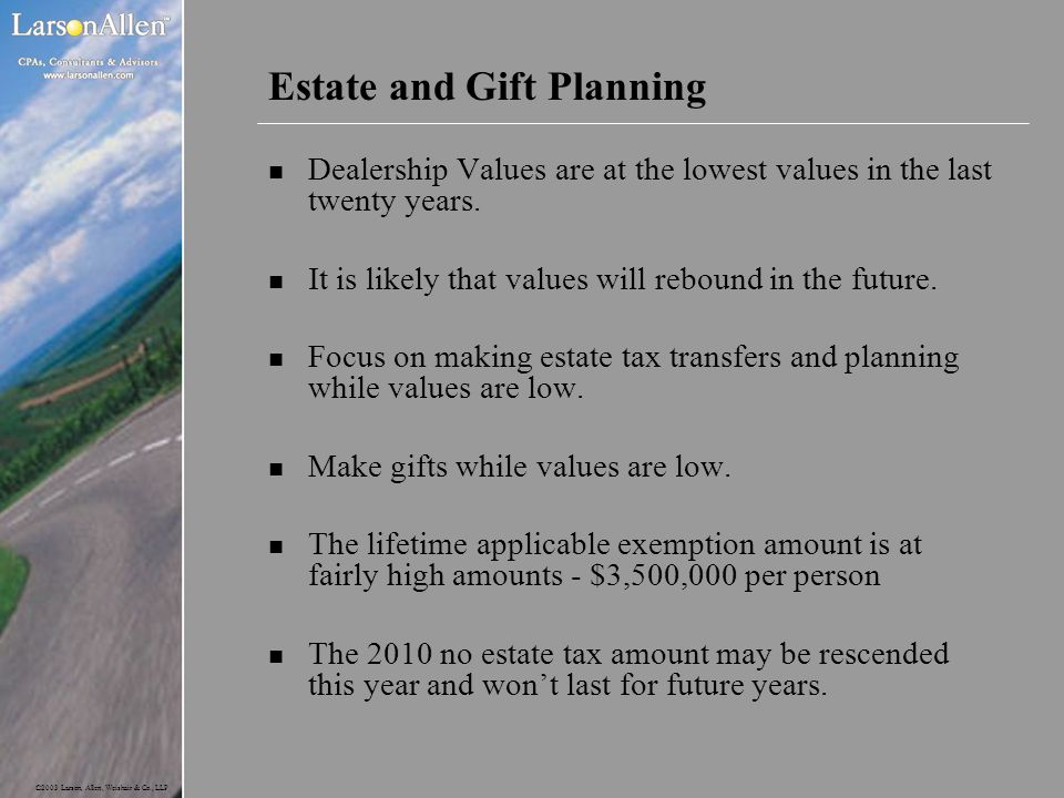 ©2003 Larson, Allen, Weishair & Co., LLP Estate and Gift Planning n Dealership Values are at the lowest values in the last twenty years. n It is likel