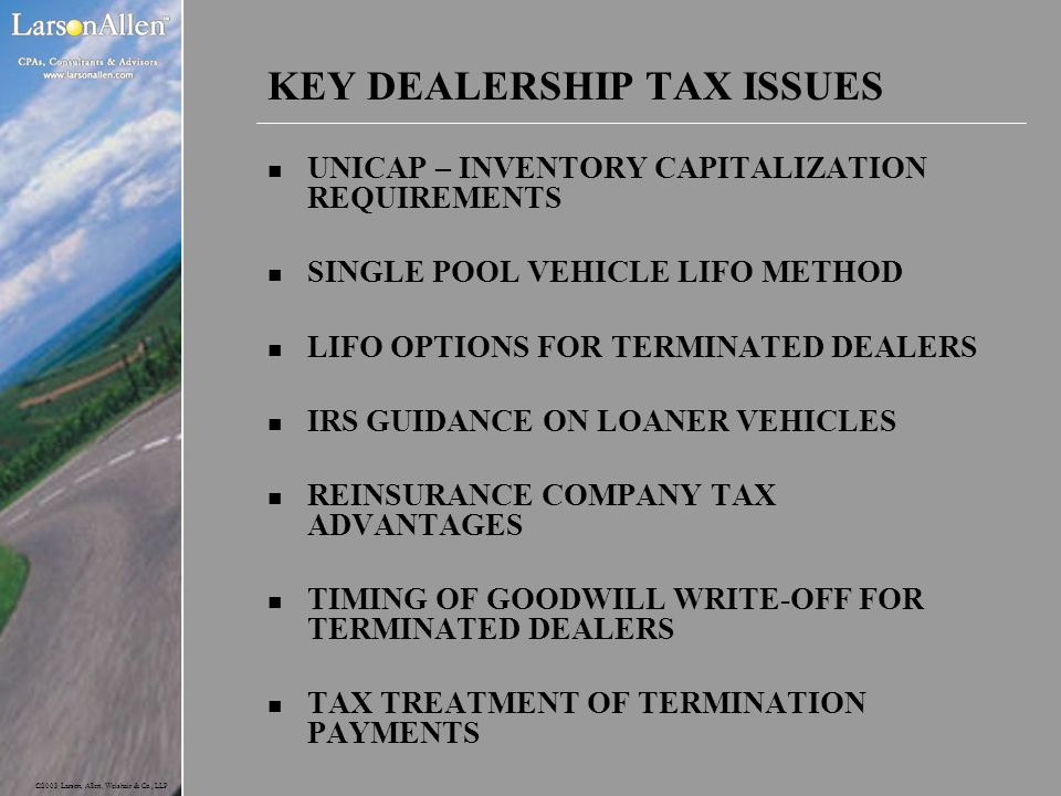 ©2003 Larson, Allen, Weishair & Co., LLP KEY DEALERSHIP TAX ISSUES n UNICAP – INVENTORY CAPITALIZATION REQUIREMENTS n SINGLE POOL VEHICLE LIFO METHOD