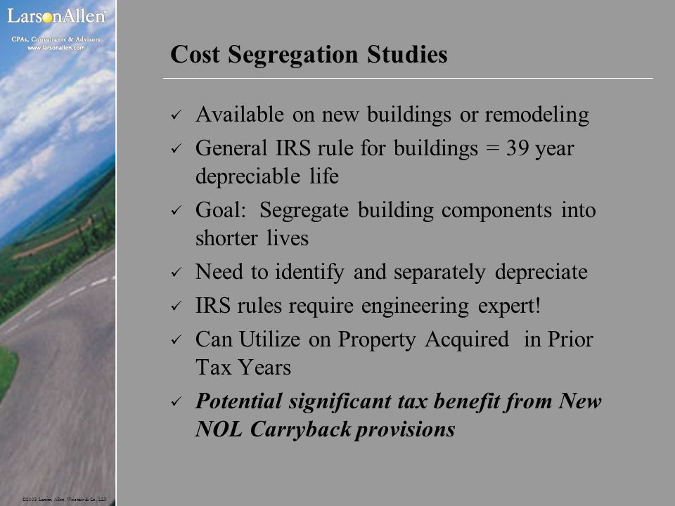 ©2003 Larson, Allen, Weishair & Co., LLP Cost Segregation Studies Available on new buildings or remodeling General IRS rule for buildings = 39 year de