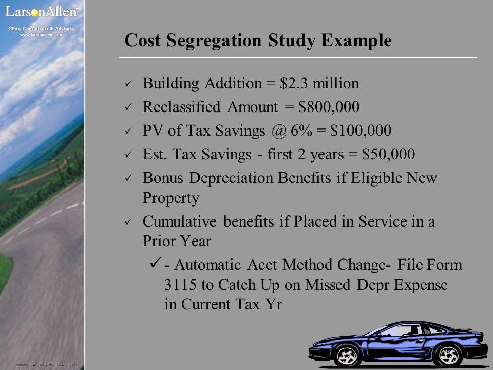 ©2003 Larson, Allen, Weishair & Co., LLP Cost Segregation Study Example Building Addition = $2.3 million Reclassified Amount = $800,000 PV of Tax Savi
