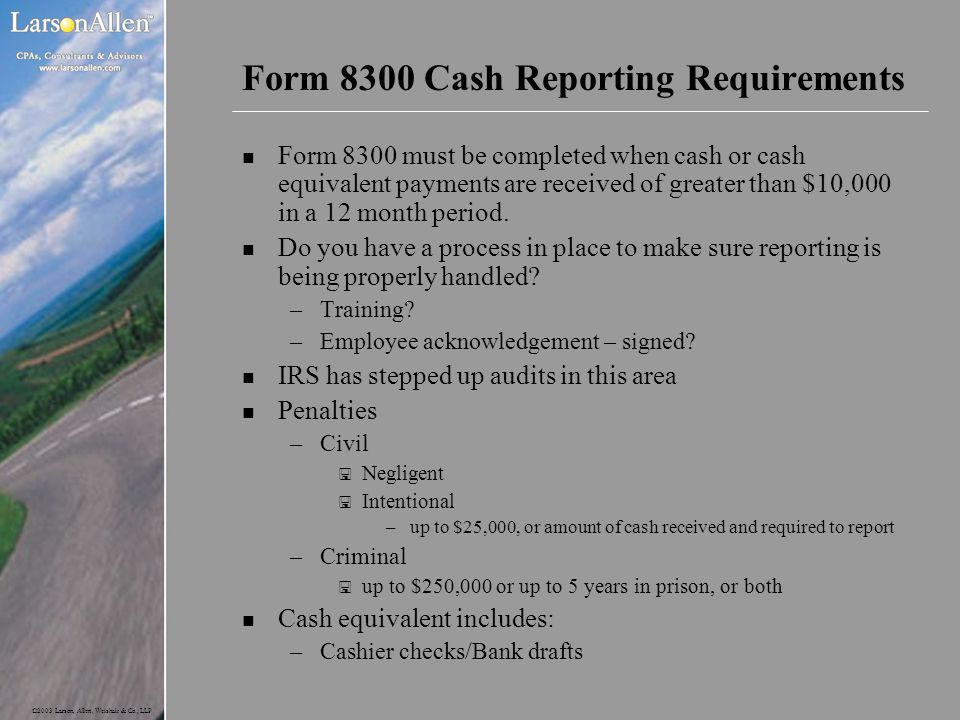 ©2003 Larson, Allen, Weishair & Co., LLP Form 8300 Cash Reporting Requirements n Form 8300 must be completed when cash or cash equivalent payments are