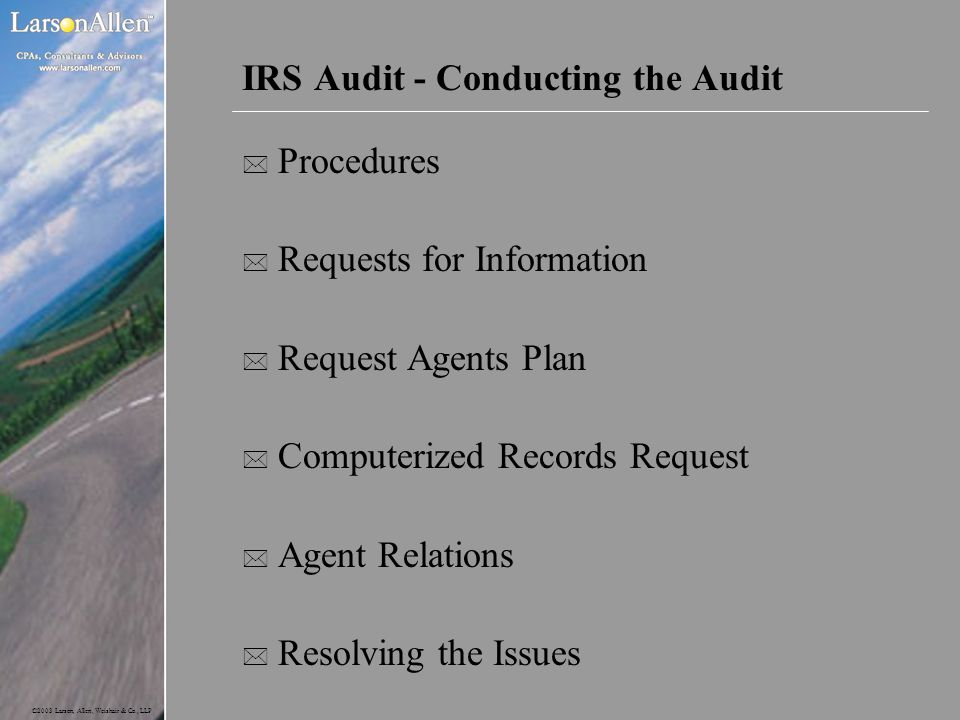 ©2003 Larson, Allen, Weishair & Co., LLP IRS Audit - Conducting the Audit * Procedures * Requests for Information * Request Agents Plan * Computerized