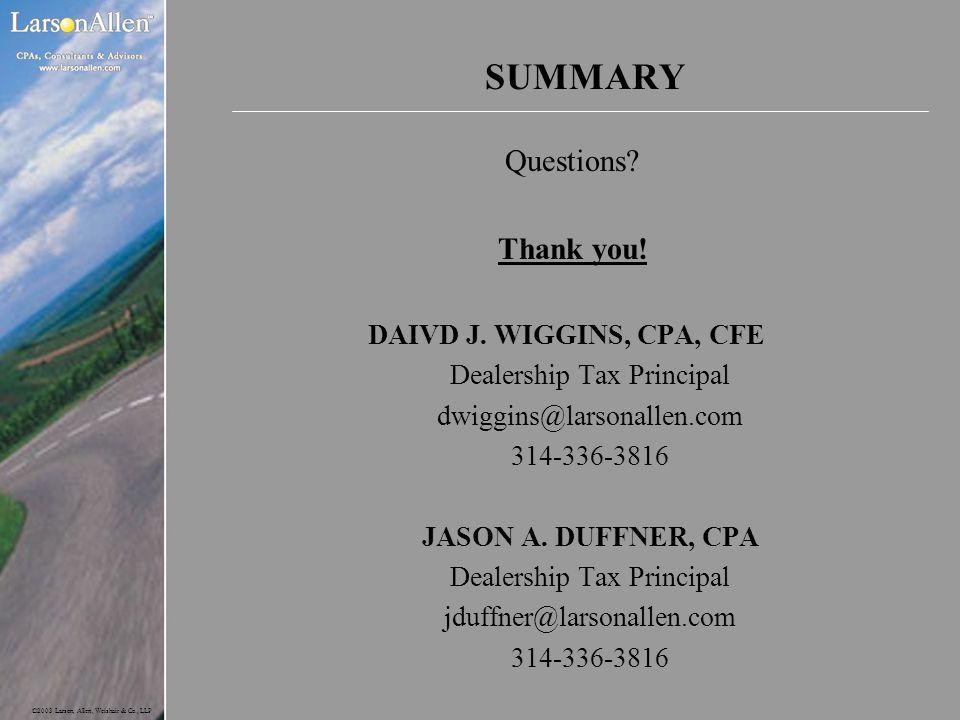 ©2003 Larson, Allen, Weishair & Co., LLP SUMMARY Questions? Thank you! DAIVD J. WIGGINS, CPA, CFE Dealership Tax Principal dwiggins@larsonallen.com 31