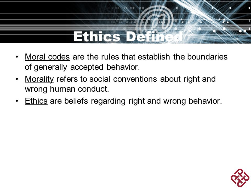 Ethics Defined Moral codes are the rules that establish the boundaries of generally accepted behavior.