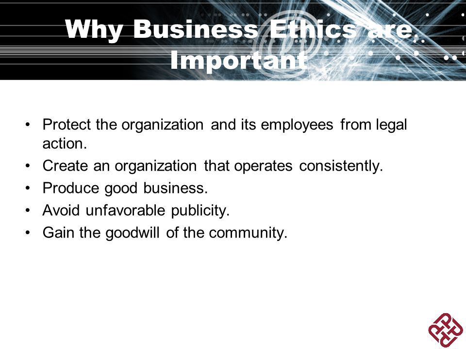 Why Business Ethics are Important Protect the organization and its employees from legal action.