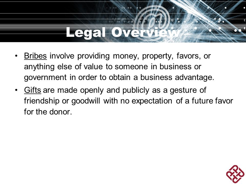 Legal Overview Bribes involve providing money, property, favors, or anything else of value to someone in business or government in order to obtain a business advantage.