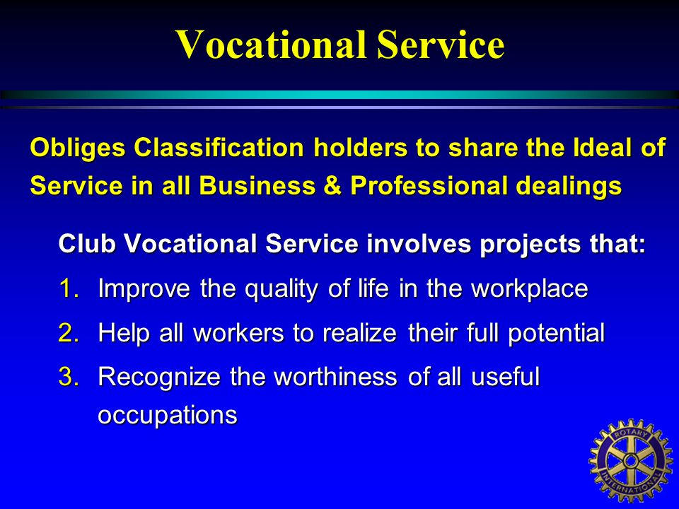 Vocational Service Club Vocational Service involves projects that: 1.Improve the quality of life in the workplace 2.Help all workers to realize their full potential 3.Recognize the worthiness of all useful occupations Obliges Classification holders to share the Ideal of Service in all Business & Professional dealings