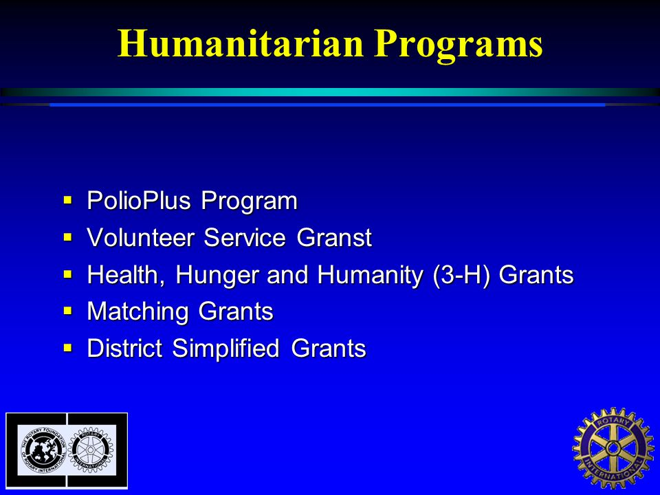 Humanitarian Programs  PolioPlus Program  Volunteer Service Granst  Health, Hunger and Humanity (3-H) Grants  Matching Grants  District Simplified Grants
