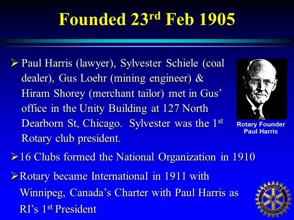 Founded 23 rd Feb 1905  Paul Harris (lawyer), Sylvester Schiele (coal dealer), Gus Loehr (mining engineer) & Hiram Shorey (merchant tailor) met in Gus' office in the Unity Building at 127 North Dearborn St, Chicago.