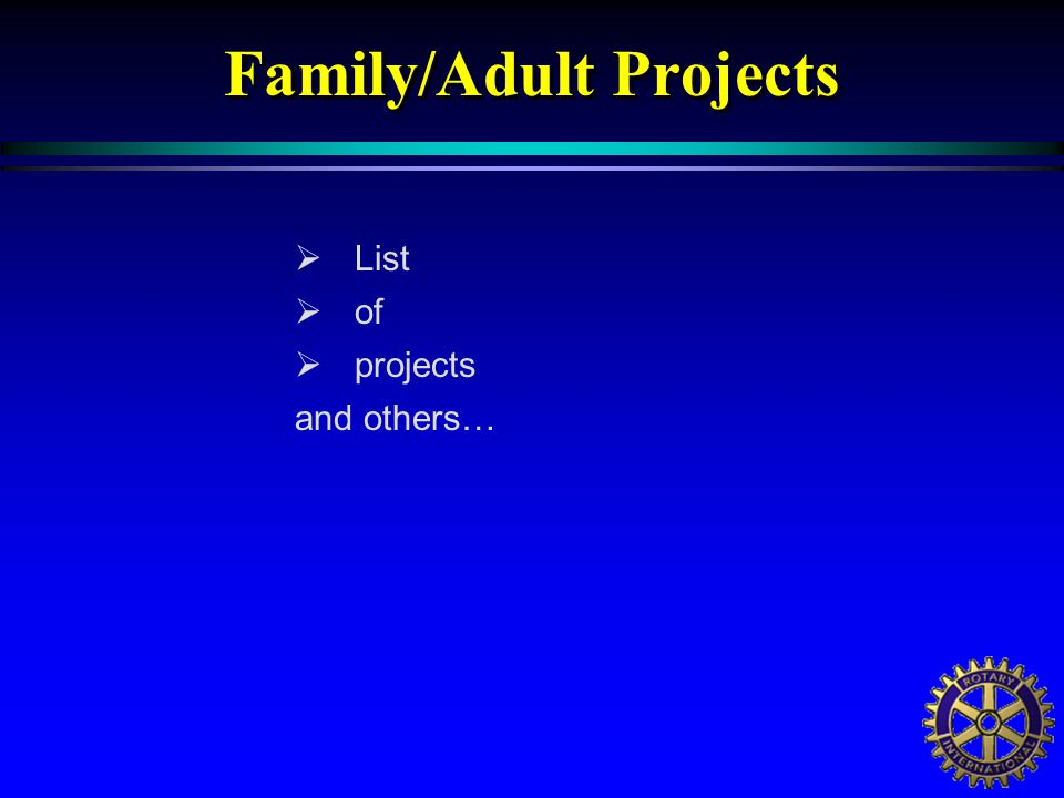  List  of  projects and others… Family/Adult Projects