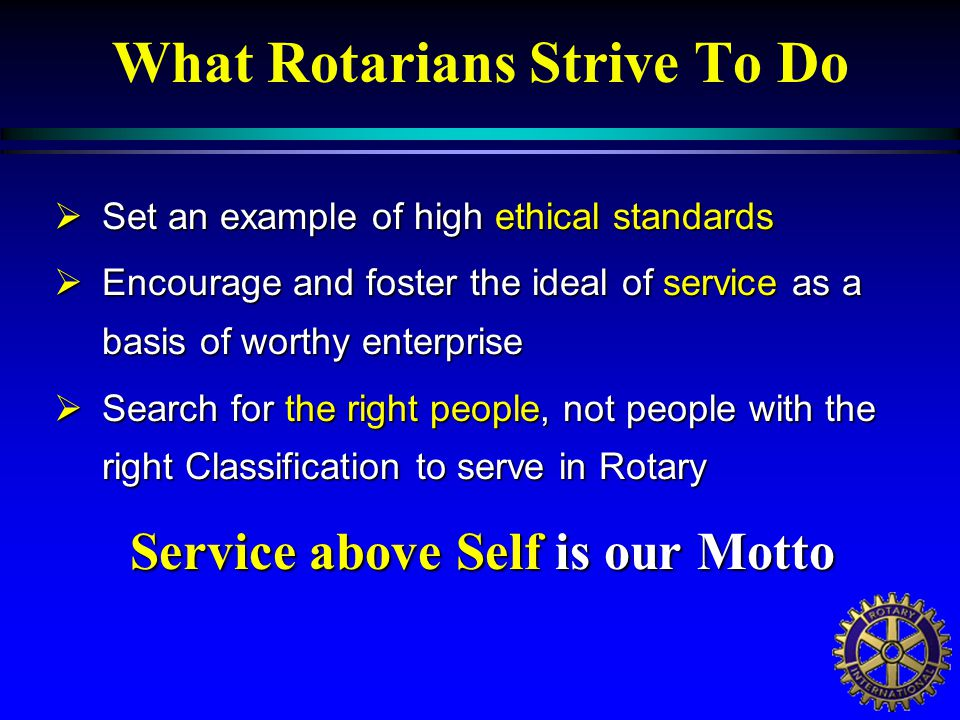 What Rotarians Strive To Do  Set an example of high ethical standards  Encourage and foster the ideal of service as a basis of worthy enterprise  Search for the right people, not people with the right Classification to serve in Rotary Service above Self is our Motto