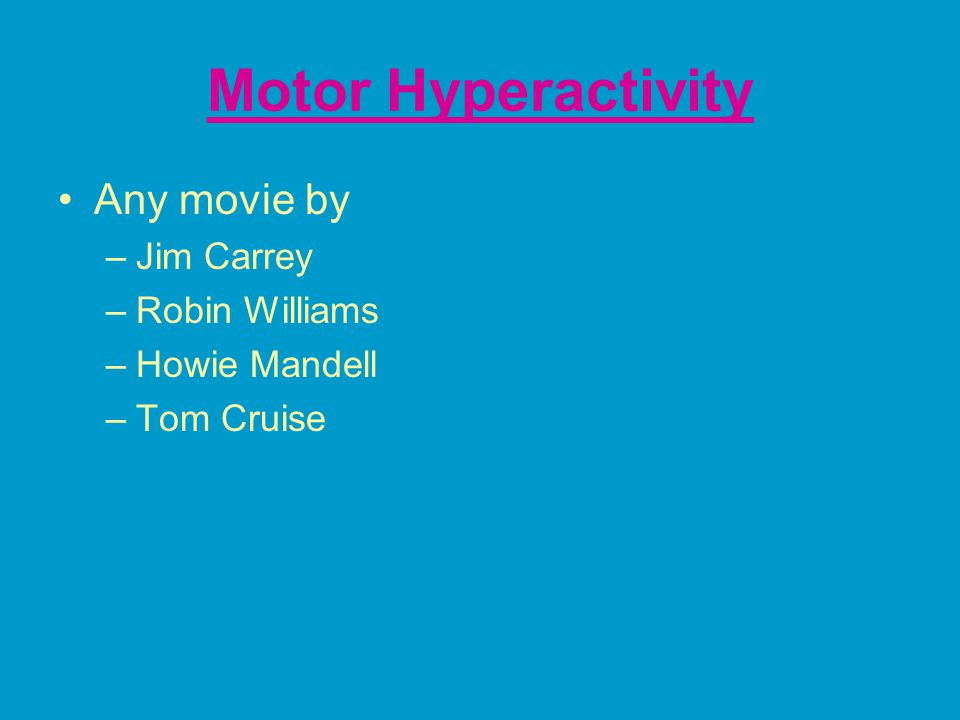 Motor Hyperactivity Any movie by –Jim Carrey –Robin Williams –Howie Mandell –Tom Cruise