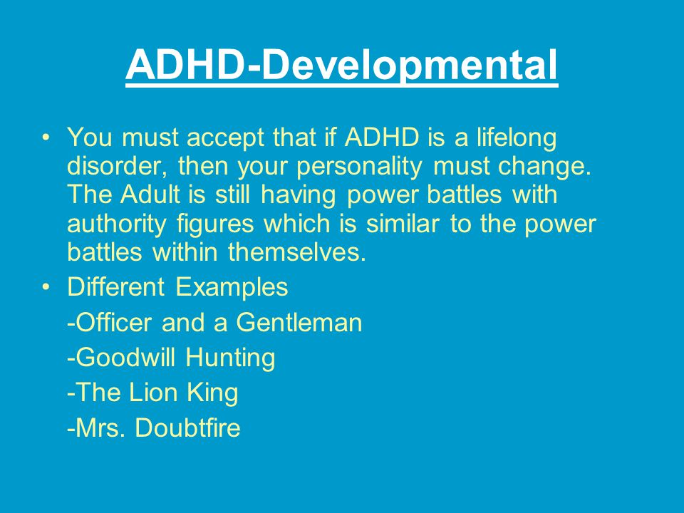 ADHD-Developmental You must accept that if ADHD is a lifelong disorder, then your personality must change.