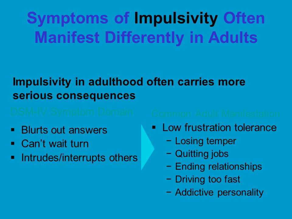 Symptoms of Impulsivity Often Manifest Differently in Adults DSM-IV Symptom Domain  Blurts out answers  Can't wait turn  Intrudes/interrupts others Common Adult Manifestation  Low frustration tolerance −Losing temper −Quitting jobs −Ending relationships −Driving too fast −Addictive personality Impulsivity in adulthood often carries more serious consequences