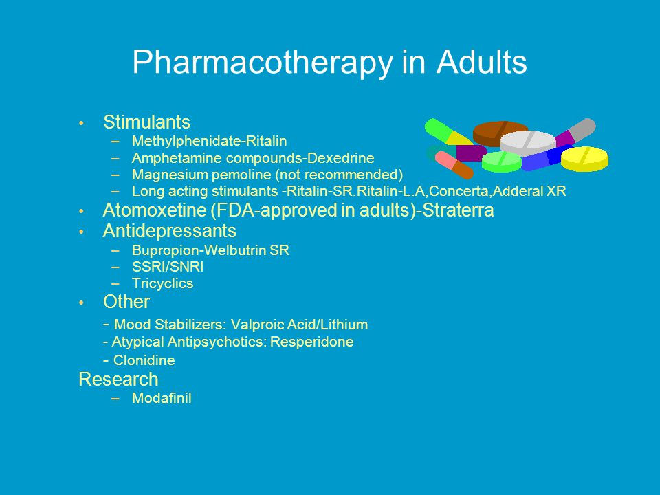 Pharmacotherapy in Adults Stimulants –Methylphenidate-Ritalin –Amphetamine compounds-Dexedrine –Magnesium pemoline (not recommended) –Long acting stimulants -Ritalin-SR.Ritalin-L.A,Concerta,Adderal XR Atomoxetine (FDA-approved in adults)-Straterra Antidepressants –Bupropion-Welbutrin SR –SSRI/SNRI –Tricyclics Other - Mood Stabilizers: Valproic Acid/Lithium - Atypical Antipsychotics: Resperidone - Clonidine Research –Modafinil