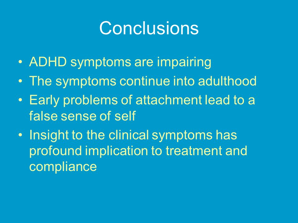 Conclusions ADHD symptoms are impairing The symptoms continue into adulthood Early problems of attachment lead to a false sense of self Insight to the clinical symptoms has profound implication to treatment and compliance