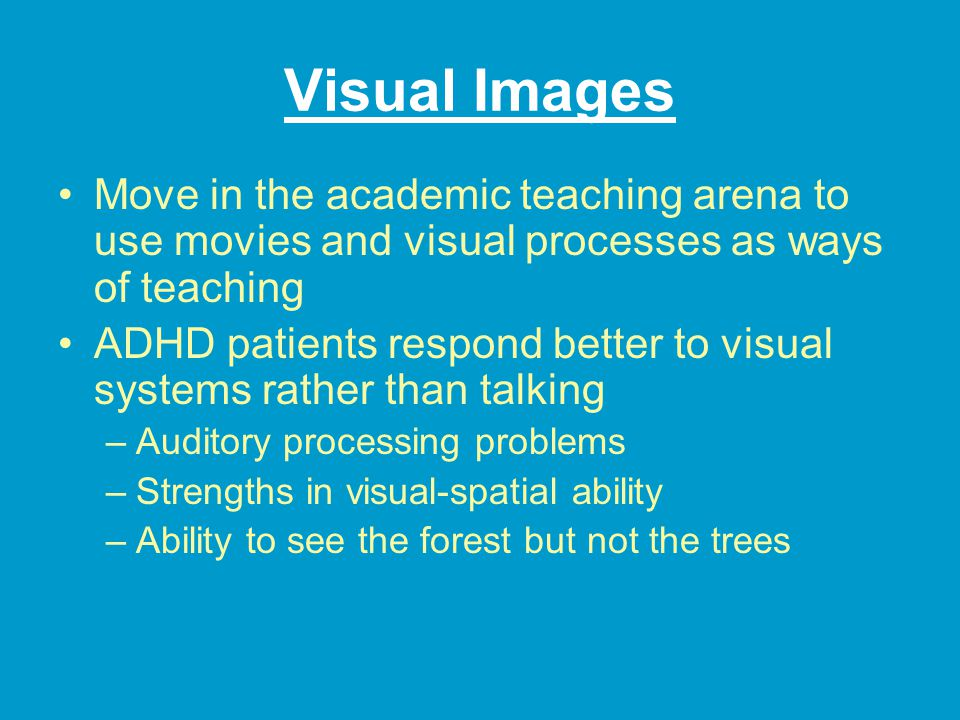Visual Images Move in the academic teaching arena to use movies and visual processes as ways of teaching ADHD patients respond better to visual systems rather than talking –Auditory processing problems –Strengths in visual-spatial ability –Ability to see the forest but not the trees