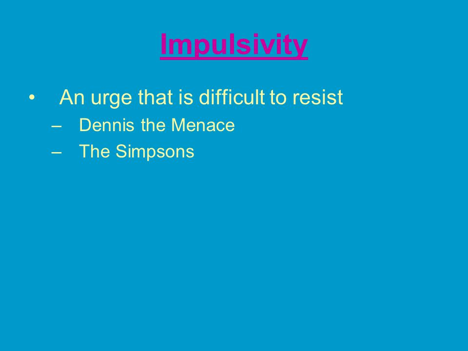 Impulsivity An urge that is difficult to resist –Dennis the Menace –The Simpsons