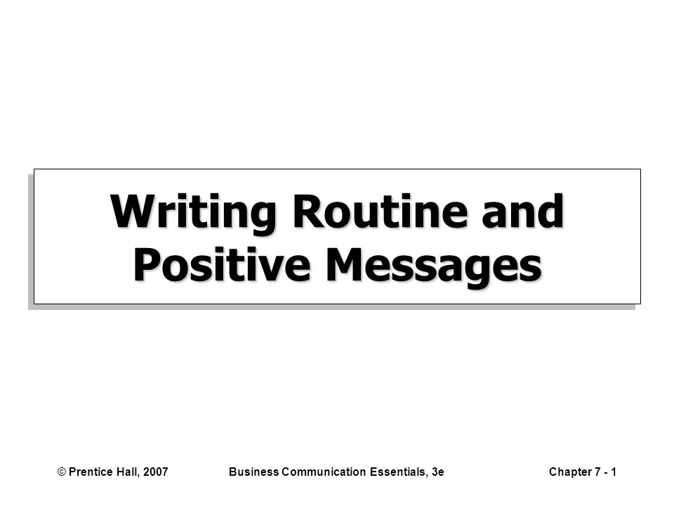 © Prentice Hall, 2007Business Communication Essentials, 3eChapter 7 - 2 Key Writing Concepts Organization Active/passive language You orientation Reader benefit, alternative Respectful tone Formatting Spelling, grammar, punctuation, content Design & readability Closing with goodwill