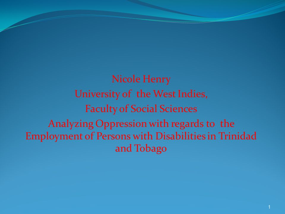 Nicole Henry University of the West Indies, Faculty of Social Sciences Analyzing Oppression with regards to the Employment of Persons with Disabilitie