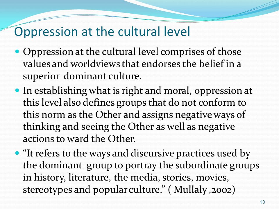 Oppression at the cultural level Oppression at the cultural level comprises of those values and worldviews that endorses the belief in a superior domi