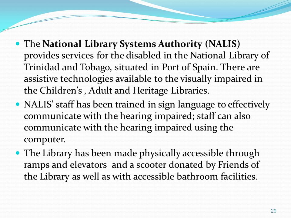 The National Library Systems Authority (NALIS) provides services for the disabled in the National Library of Trinidad and Tobago, situated in Port of