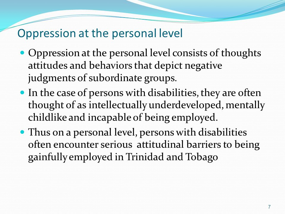 Oppression at the personal level Oppression at the personal level consists of thoughts attitudes and behaviors that depict negative judgments of subor