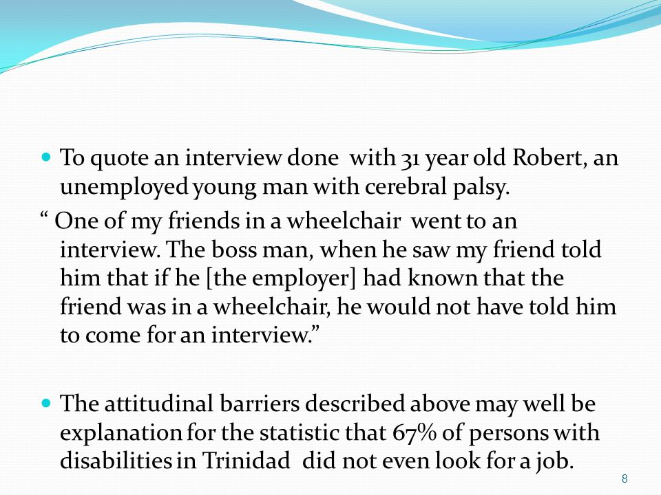 """To quote an interview done with 31 year old Robert, an unemployed young man with cerebral palsy. """" One of my friends in a wheelchair went to an interv"""