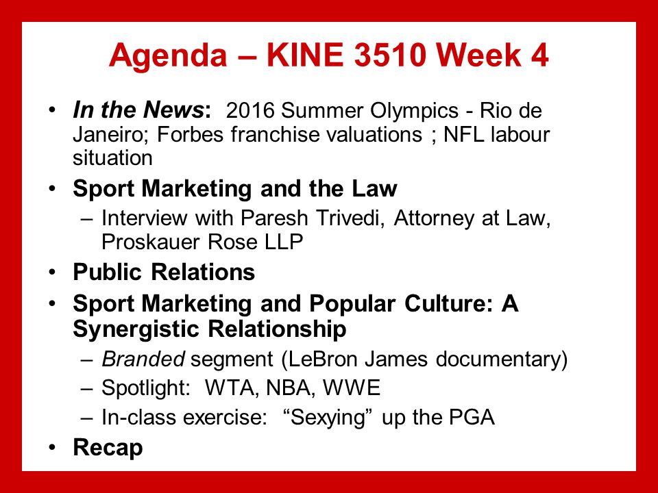 Agenda – KINE 3510 Week 4 In the News: 2016 Summer Olympics - Rio de Janeiro; Forbes franchise valuations ; NFL labour situation Sport Marketing and the Law –Interview with Paresh Trivedi, Attorney at Law, Proskauer Rose LLP Public Relations Sport Marketing and Popular Culture: A Synergistic Relationship –Branded segment (LeBron James documentary) –Spotlight: WTA, NBA, WWE –In-class exercise: Sexying up the PGA Recap