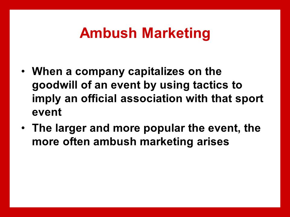 Ambush Marketing When a company capitalizes on the goodwill of an event by using tactics to imply an official association with that sport event The larger and more popular the event, the more often ambush marketing arises