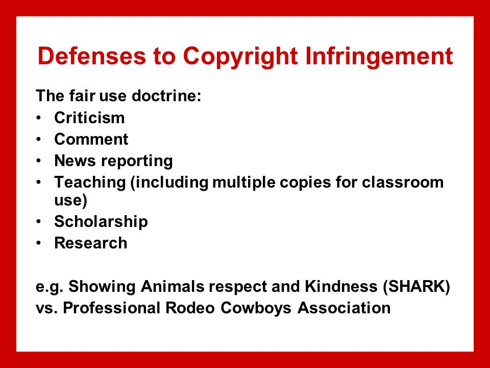 Defenses to Copyright Infringement The fair use doctrine: Criticism Comment News reporting Teaching (including multiple copies for classroom use) Scho