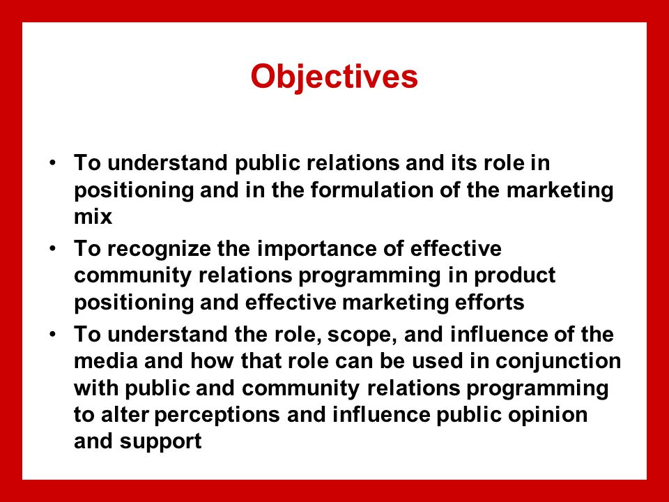 Objectives To understand public relations and its role in positioning and in the formulation of the marketing mix To recognize the importance of effec