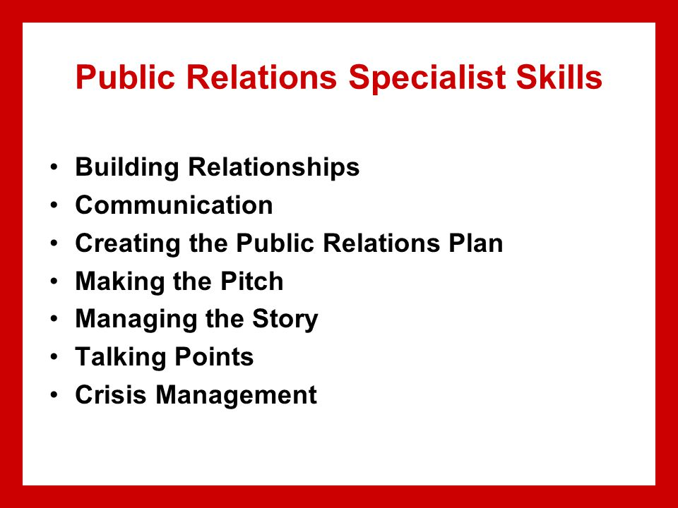 Public Relations Specialist Skills Building Relationships Communication Creating the Public Relations Plan Making the Pitch Managing the Story Talking Points Crisis Management