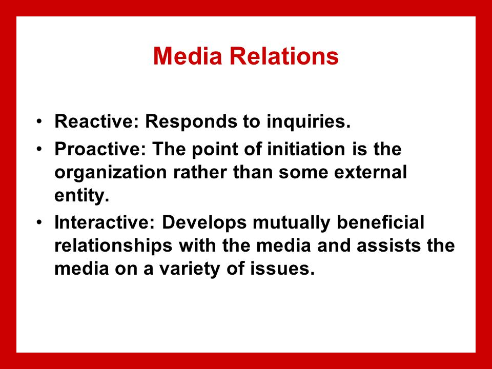 Media Relations Reactive: Responds to inquiries. Proactive: The point of initiation is the organization rather than some external entity. Interactive: