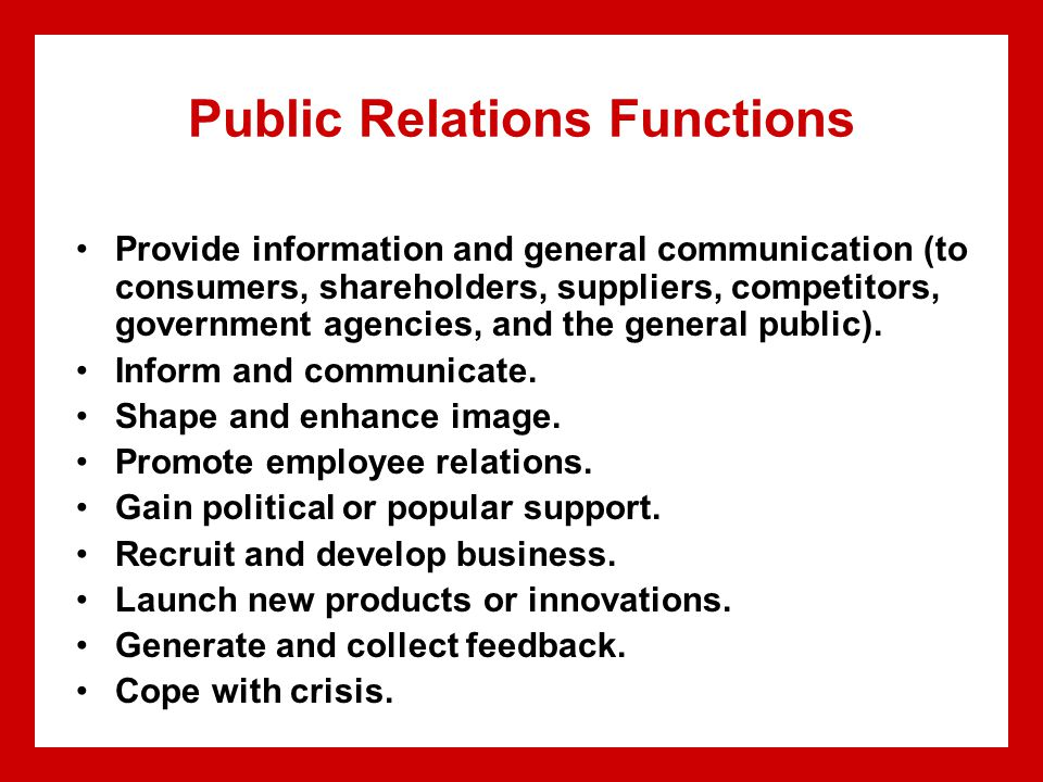 Public Relations Functions Provide information and general communication (to consumers, shareholders, suppliers, competitors, government agencies, and the general public).