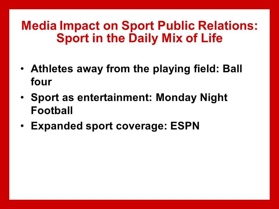 Media Impact on Sport Public Relations: Sport in the Daily Mix of Life Athletes away from the playing field: Ball four Sport as entertainment: Monday Night Football Expanded sport coverage: ESPN