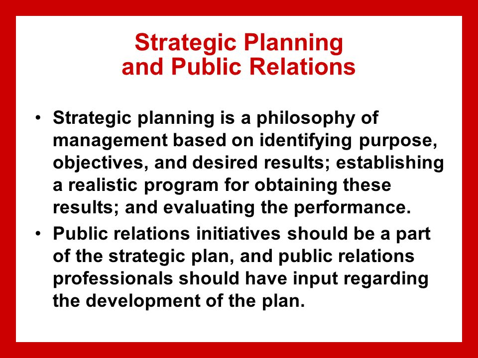 Strategic Planning and Public Relations Strategic planning is a philosophy of management based on identifying purpose, objectives, and desired results; establishing a realistic program for obtaining these results; and evaluating the performance.